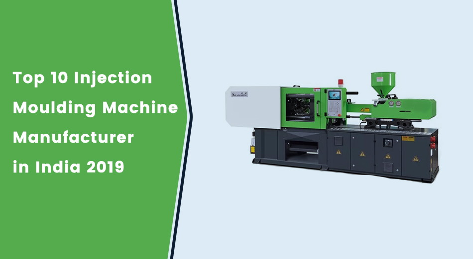 Top 10 Injection Moulding Machine Manufacturer in India 2019