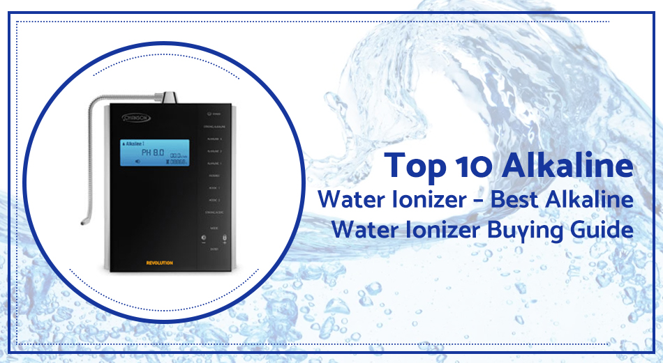 Top 10 Alkaline Water Ionizer – Best Alkaline Water Ionizer Buying Guide